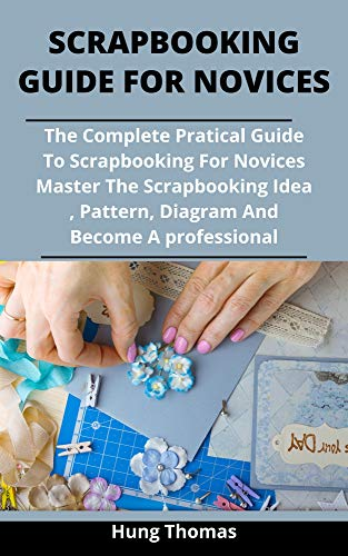 Scrapbooking Guide For Novices: The Complete Practical Guide To Scrapbooking For Novices: Master The Scrapbooking Ideas, Patterns And Designs And Become An Expert (English Edition)