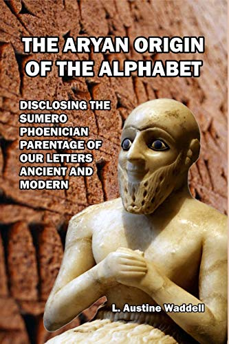 The Aryan Origin of the Alphabet: Disclosing the Sumero- Phoenician Parentage of Our Letters Ancient and Modern