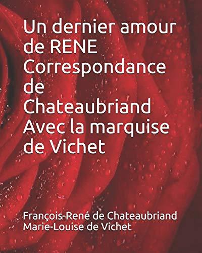 Un dernier amour de RENE Correspondance de Chateaubriand Avec la marquise de Vichet