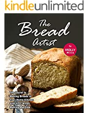 The Bread Artist: The Secret to Making Breads in Your Home Kitchen with Your Bread Making Machine