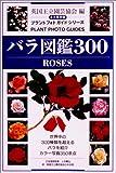 バラ図鑑300 (プラントフォトガイドシリーズ)