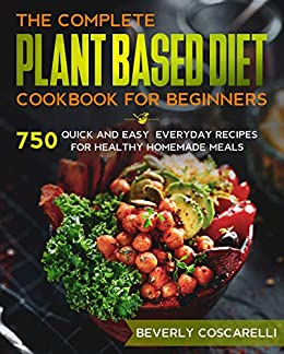 The Complete Plant Based Diet Cookbook for Beginners: 750 Quick and Easy Everyday Recipes for Healthy Homemade Meals 1