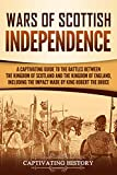 Wars of Scottish Independence: A Captivating Guide to the Battles Between the Kingdom of Scotland and the Kingdom of England, Including the Impact Made by King Robert the Bruce (Captivating History)