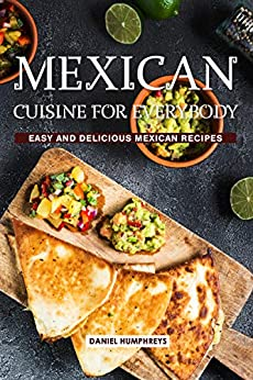 Mexican Cuisine for Everybody: Easy and Delicious Mexican Recipes by [Daniel Humphreys]