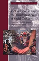 Violent Conflict and the Transformation of Social Capital: Lessons from Cambodia, Rwanda, Guatemala, and Somalia (Conflict Prevention and Resolution Series)