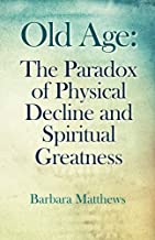 Old Age The Paradox of Physical Decline and Spiritual Greatness