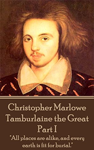 Tamburlaine the Great - Part I: 'All places are alike, and every earth is fit for burial.'