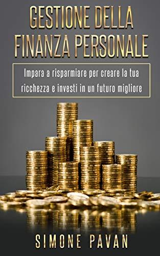 GESTIONE DELLA FINANZA PERSONALE: Impara a risparmiare per creare la tua ricchezza e investi in un futuro migliore