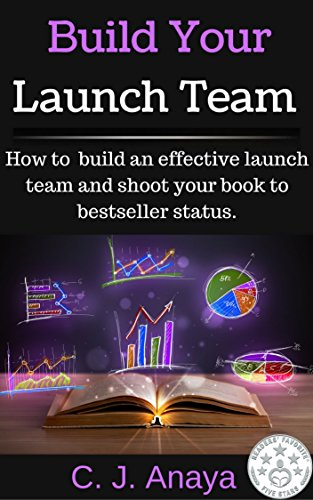 Build Your Launch Team: How To Build An Effective Launch Team And Shoot Your Book To Bestseller Status