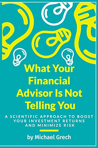 What Your Financial Advisor Is Not Telling You: A Scientific Approach To Boost Your Investment Returns And Minimize Your Risk