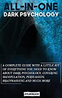 All-In-One Dark Psychology: A Complete Guide With a Little Bit of Everything You Need To Know About Dark Psychology, Covering Manipulation, Persuasion, Brainwashing and Deception
