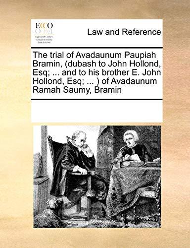 The Trial of Avadaunum Paupiah Bramin, (Dubash to John Hollond, Esq; ... and to His Brother E. John Hollond, Esq; ... ) of Avadaunum Ramah Saumy, Bramin