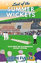 Last Of The Summer Wickets: Tales from the Scarborough Cricket Festival