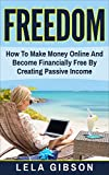 Freedom: How To Make Money Online And Become Financially Free By Creating Passive Income (Make Money From Home, How To Make Money Online, Make Money Online Fast, Online Business) (English Edition)