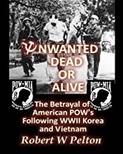 Unwanted Dead or Alive: The Greatest Act of Treason in Our History -- the Betrayal of American POWs Following World War 11, Korea and Vietnam