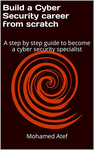 Build a Cyber Security Career from Scratch: A Step by Step Guide to Become a Cyber Security Specialist (English Edition)
