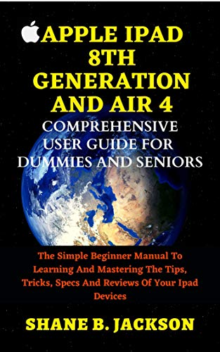 APPLE IPAD 8TH GENERATION AND AIR 4 COMPREHENSIVE USER GUIDE FOR DUMMIES AND SENIORS: The Simple Beginner Manual To Learning And Mastering The Tips, Tricks, Specs And Reviews Of Your Ipad Devices