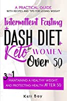 Intermittent Fasting + Dash Diet + KetoA practical guide with recipes and tips for losing weight,: For Women over 50. 3 in 1: maintaining a healthy weight, and protecting health after 50