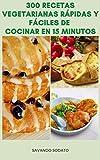 Fabuloso 300 Recetas Vegetarianas Rápidas Y Fáciles De Cocinar En 15 Minutos : Recetas Para El Desayuno, Ensaladas, Sopas, Sándwiches, Pasta, Tortilla, Bebidas, Postres, Aperitivos Y Más