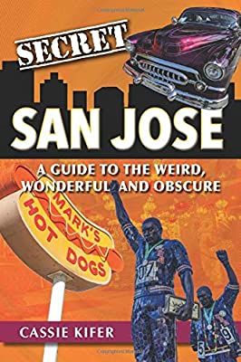 Secret San Jose: A Guide to the Weird, Wonderful, and Obscure by Reedy Press