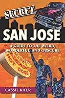 Secret San Jose: A Guide to the Weird, Wonderful, and Obscure