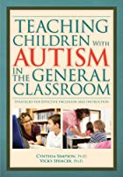 Teaching Children With Autism in the General Classroom: Strategies for Effective Inclusion and Instruction in The General Education Classroom