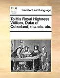 To His Royal Highness William, Duke of Cuberland, etc. etc. etc.