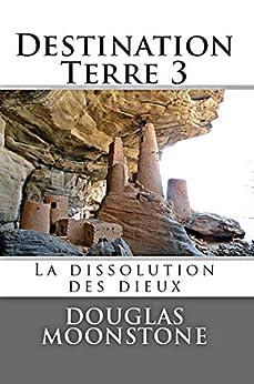 [Douglas Moonstone]のDestination Terre 3: La dissolution des dieux (French Edition)