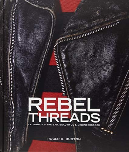 Rebel Threads: Clothing of the Bad, Beautiful & Misunderstood