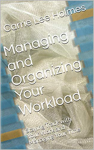 Managing and Organizing Your Workload: Staying Track with Your Work and Managing Your Time by [Carrie  Lee Holmes]
