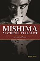Mishima, Aesthetic Terrorist: An Intellectual Portrait