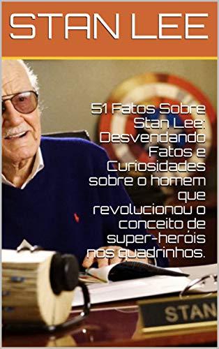 51 Fatos Sobre Stan Lee: Desvendando Fatos e Curiosidades sobre o homem que revolucionou o conceito de super-heróis nos quadrinhos.