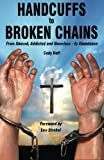 Handcuffs to Broken Chains: From Abused, Addicted and Homeless - to Abundance