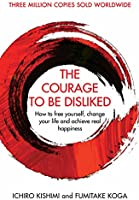 The Courage To Be Disliked: How to free yourself, change your life and achieve real happiness (Courage To series)...
