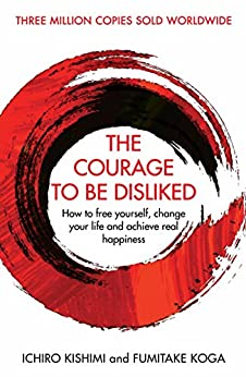 The Courage To Be Disliked: How to free yourself, change your life and achieve real happiness (English Edition) van [Ichiro Kishimi, Fumitake Koga]