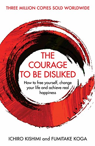 The Courage To Be Disliked: How to free yourself, change your life and achieve real happiness (Courage To series) (English Edition)