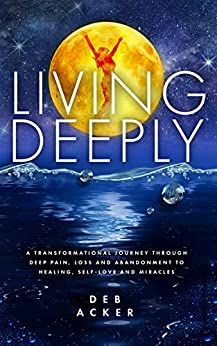 Living Deeply: A Transformational Journey Through Deep Pain, Loss and Abandonment to Healing, Self-Love and Miracles by [Deb Acker]