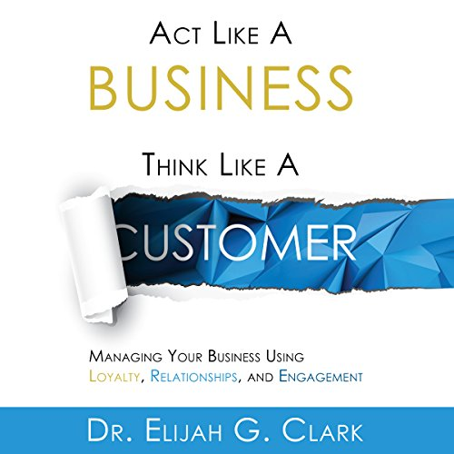 Act Like a Business, Think Like a Customer Audiobook By Dr. Elijah G. Clark cover art