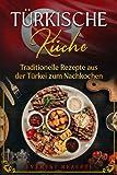 Türkische Küche: Traditionelle Rezepte aus der Türkei zum Nachkochen: Kochbuch mit über 75 orientalischen Rezepten