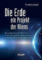 Die Erde - ein Projekt der Aliens?: Die schockierende Wahrheit hinter der groessten Vertuschung in der Geschichte der Menschheit