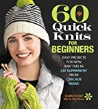 60 Quick Knits for Beginners: Easy Projects for New Knitters in 220 Superwash from Cascade Yarns (60 Quick...