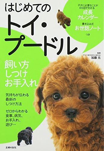 はじめてのトイ・プードル 飼い方 しつけ お手入れ—子犬に必要なことがひと目でわかる成長カレンダー 書き込み式お世話ノートつき