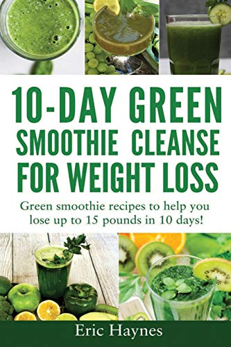 10-Day Green Smoothie Cleanse for Weight Loss: Green smoothie recipes to help you lose up to 15 pounds in 10 days (detox juice, cleanse for weight loss, vegetarian) (Juicing for Healthiness)