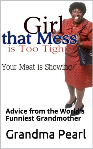 Comedy: Girl That Mess is Too Tight: Your Meat is Showing: Advice From The World's Funniest Grandmother (English Edition)