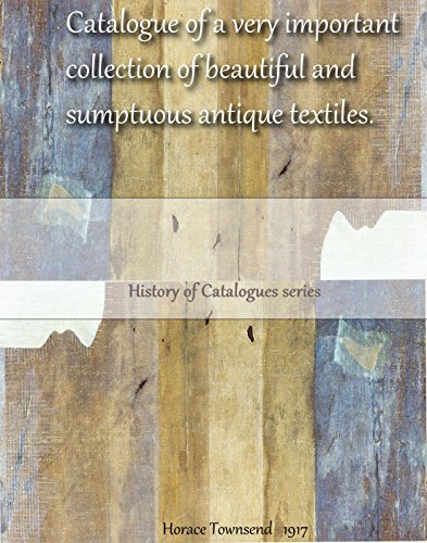 Catalogue of a very important collection of beautiful and sumptuous antique textiles (History of Catalogues) (English Edition)