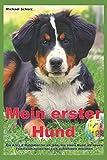 Mein erster Hund: Ein A bis Z Ratgeber für all jene, die einen Hund als neues Familienmitglied bei sich aufnehmen möchten