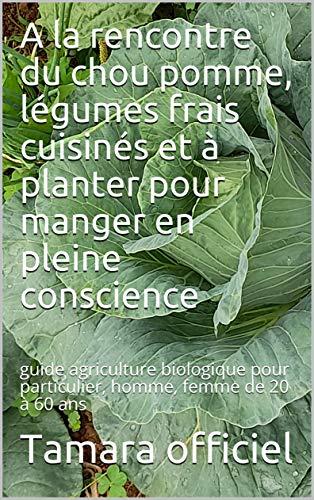 A la rencontre du chou pomme, légumes frais cuisinés et à planter pour manger en pleine conscience: guide agriculture biologique pour particulier, homme, femme de 20 à 60 ans
