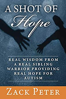 A Shot of Hope: Real Wisdom from a Real Sibling Warrior Providing Real Hope for Autism by [Zack Peter]