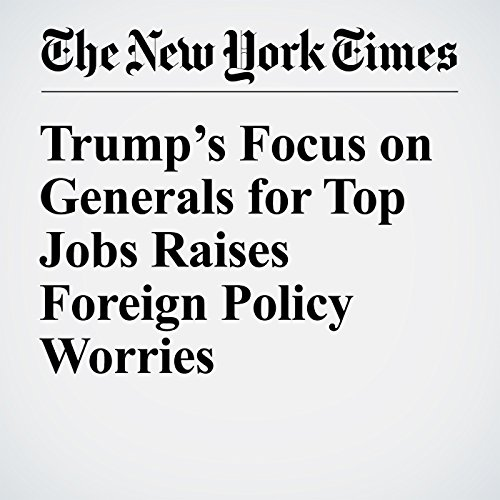 Trump's Focus on Generals for Top Jobs Raises Foreign Policy Worries                   By:                                                                                                                                 Mark Landler,                                                                                        Helene Cooper                               Narrated by:                                                                                                                                 Caroline Miller                      Length: 7 mins     Not rated yet     Overall 0.0
