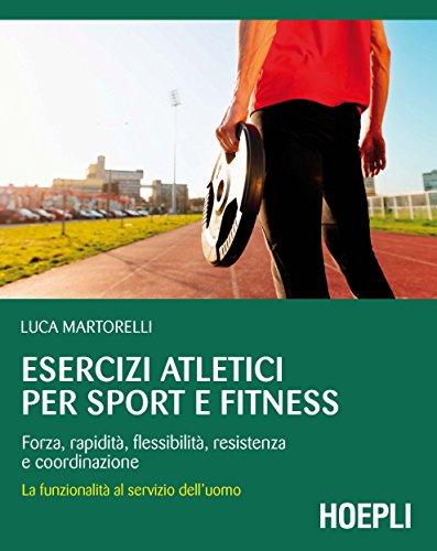Esercizi atletici per sport e fitness. Forza, rapidità, flessibilità, resistenza e coordinazione. La funzionalità al servizio dell'uomo